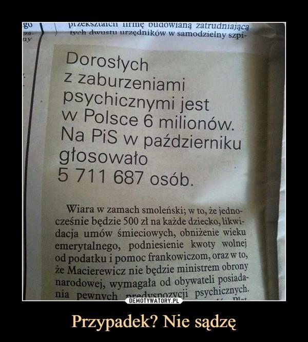 Przypadek? Nie sądzę –  Dorosłych z zaburzeniami psychicznymi jest w Polsce 6 milionów. Na PiS w październiku głosowało 5 711 687 osób.