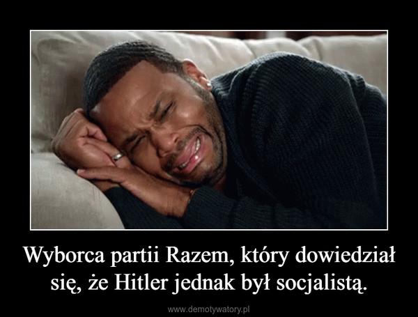 Wyborca partii Razem, który dowiedział się, że Hitler jednak był socjalistą. –