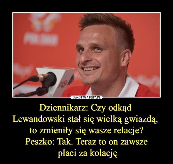 Dziennikarz: Czy odkąd Lewandowski stał się wielką gwiazdą, to zmieniły się wasze relacje?Peszko: Tak. Teraz to on zawsze płaci za kolację –
