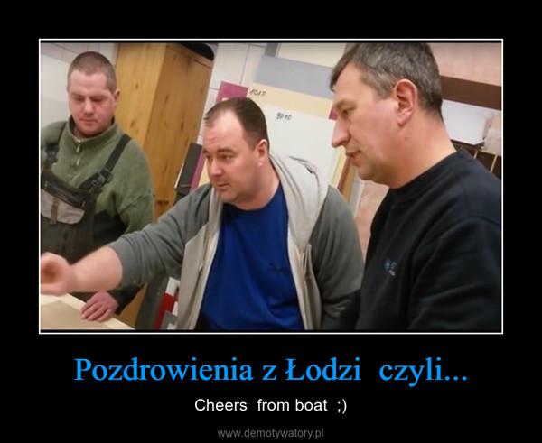 Pozdrowienia z Łodzi  czyli... – Cheers  from boat  ;)