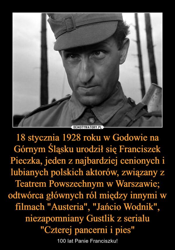 18 stycznia 1928 roku w Godowie na Górnym Śląsku urodził się Franciszek Pieczka, jeden z najbardziej cenionych i lubianych polskich aktorów, związany z Teatrem Powszechnym w Warszawie; odtwórca głównych ról między innymi w filmach