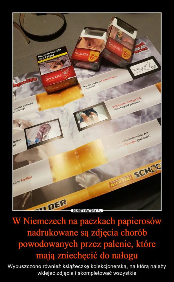 W Niemczech na paczkach papierosów nadrukowane są zdjęcia chorób powodowanych przez palenie, które mają zniechęcić do nałogu – Wypuszczono również książeczkę kolekcjonerską, na którą należy wklejać zdjęcia i skompletować wszystkie