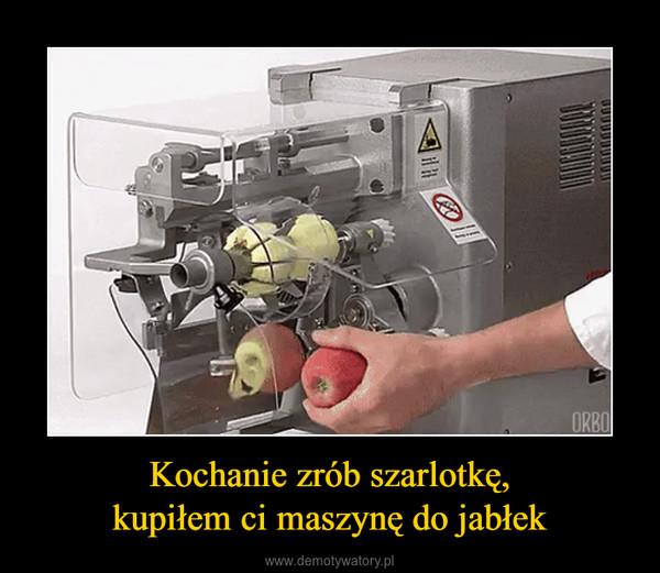 Kochanie zrób szarlotkę,kupiłem ci maszynę do jabłek –
