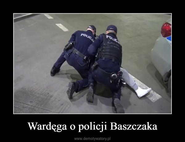 Wardęga o policji Baszczaka –