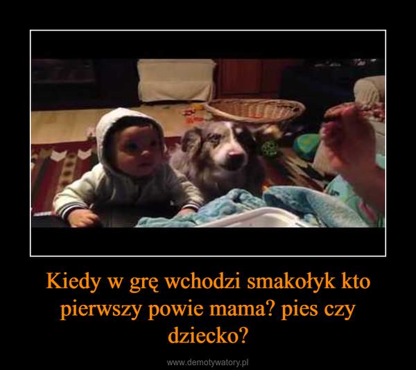Kiedy w grę wchodzi smakołyk kto pierwszy powie mama? pies czy dziecko? –