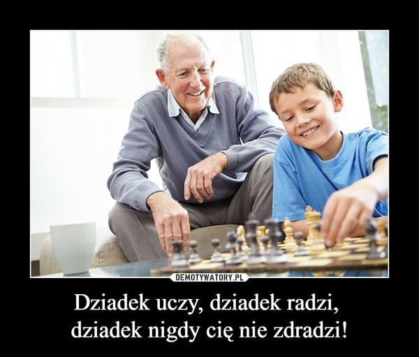 Dziadek uczy, dziadek radzi, dziadek nigdy cię nie zdradzi! –