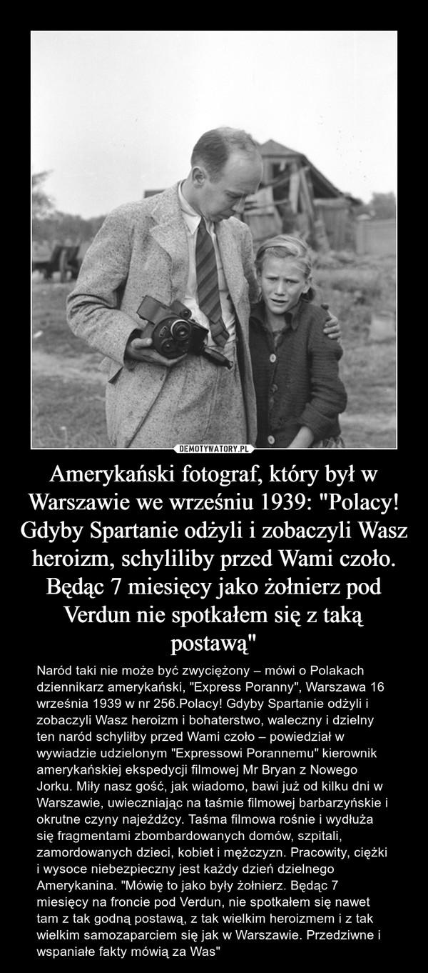 """Amerykański fotograf, który był w Warszawie we wrześniu 1939: """"Polacy! Gdyby Spartanie odżyli i zobaczyli Wasz heroizm, schyliliby przed Wami czoło. Będąc 7 miesięcy jako żołnierz pod Verdun nie spotkałem się z taką postawą"""" – Naród taki nie może być zwyciężony – mówi o Polakach dziennikarz amerykański, """"Express Poranny"""", Warszawa 16 września 1939 w nr 256.Polacy! Gdyby Spartanie odżyli i zobaczyli Wasz heroizm i bohaterstwo, waleczny i dzielny ten naród schyliłby przed Wami czoło – powiedział w wywiadzie udzielonym """"Expressowi Porannemu"""" kierownik amerykańskiej ekspedycji filmowej Mr Bryan z Nowego Jorku. Miły nasz gość, jak wiadomo, bawi już od kilku dni w Warszawie, uwieczniając na taśmie filmowej barbarzyńskie i okrutne czyny najeźdźcy. Taśma filmowa rośnie i wydłuża się fragmentami zbombardowanych domów, szpitali, zamordowanych dzieci, kobiet i mężczyzn. Pracowity, ciężki i wysoce niebezpieczny jest każdy dzień dzielnego Amerykanina. """"Mówię to jako były żołnierz. Będąc 7 miesięcy na froncie pod Verdun, nie spotkałem się nawet tam z tak godną postawą, z tak wielkim heroizmem i z tak wielkim samozaparciem się jak w Warszawie. Przedziwne i wspaniałe fakty mówią za Was"""""""