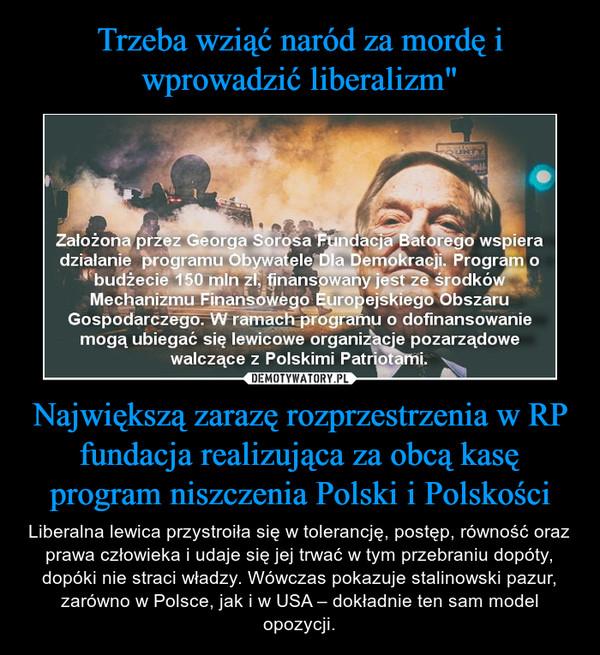 Największą zarazę rozprzestrzenia w RP fundacja realizująca za obcą kasę program niszczenia Polski i Polskości – Liberalna lewica przystroiła się w tolerancję, postęp, równość oraz prawa człowieka i udaje się jej trwać w tym przebraniu dopóty, dopóki nie straci władzy. Wówczas pokazuje stalinowski pazur, zarówno w Polsce, jak i w USA – dokładnie ten sam model opozycji.