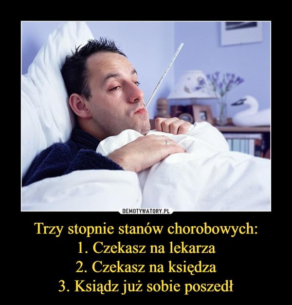 Trzy stopnie stanów chorobowych:1. Czekasz na lekarza2. Czekasz na księdza3. Ksiądz już sobie poszedł –