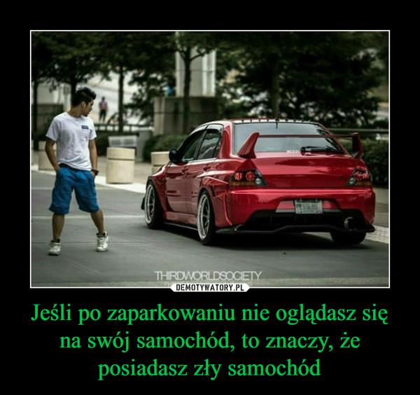 Jeśli po zaparkowaniu nie oglądasz się na swój samochód, to znaczy, że posiadasz zły samochód –