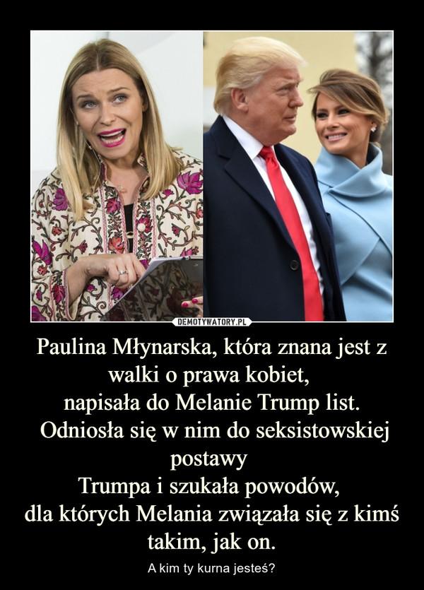 Paulina Młynarska, która znana jest z walki o prawa kobiet, napisała do Melanie Trump list. Odniosła się w nim do seksistowskiej postawy Trumpa i szukała powodów, dla których Melania związała się z kimś takim, jak on. – A kim ty kurna jesteś?