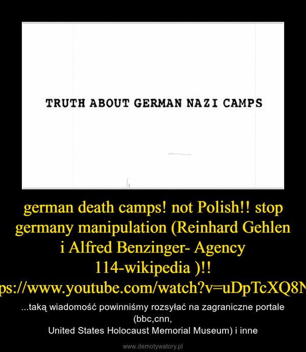 german death camps! not Polish!! stop germany manipulation (Reinhard Gehlen i Alfred Benzinger- Agency 114-wikipedia )!! https://www.youtube.com/watch?v=uDpTcXQ8Na0 – ...taką wiadomość powinniśmy rozsyłać na zagraniczne portale (bbc,cnn,United States Holocaust Memorial Museum) i inne