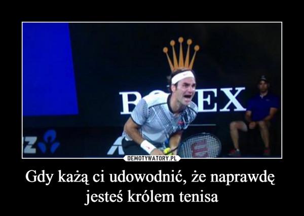 Gdy każą ci udowodnić, że naprawdę jesteś królem tenisa –