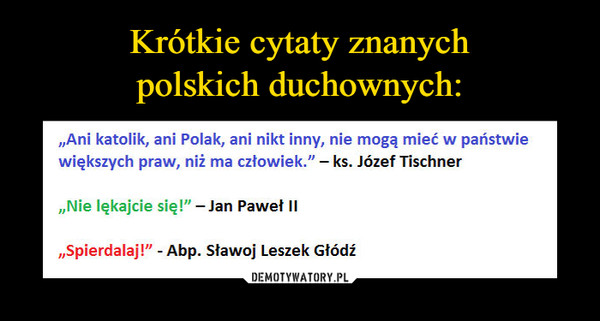 """–  """"Ani katolik, ani Polak, ani nikt inny, nie mogą mieć w państwiewiększych praw, niż ma człowiek."""" - ks. Józef Tischner""""Nie lękajcie się!""""-Jan Paweł II""""Spierdalaj!"""" - Abp. Sławoj Leszek Głodź"""