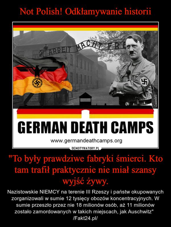 """""""To były prawdziwe fabryki śmierci. Kto tam trafił praktycznie nie miał szansy wyjść żywy. – Nazistowskie NIEMCY na terenie III Rzeszy i państw okupowanych zorganizowali w sumie 12 tysięcy obozów koncentracyjnych. W sumie przeszło przez nie 18 milionów osób, aż 11 milionów zostało zamordowanych w takich miejscach, jak Auschwitz""""   /Fakt24.pl/"""
