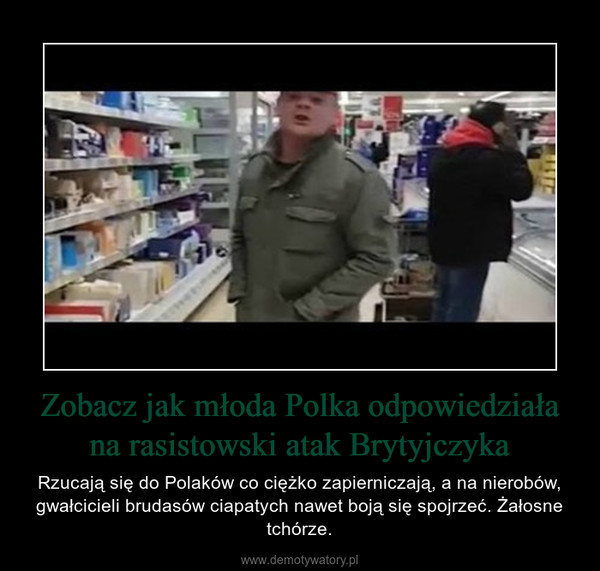 Zobacz jak młoda Polka odpowiedziała na rasistowski atak Brytyjczyka – Rzucają się do Polaków co ciężko zapierniczają, a na nierobów, gwałcicieli brudasów ciapatych nawet boją się spojrzeć. Żałosne tchórze.
