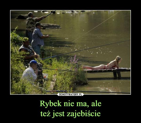 Rybek nie ma, aleteż jest zajebiście –