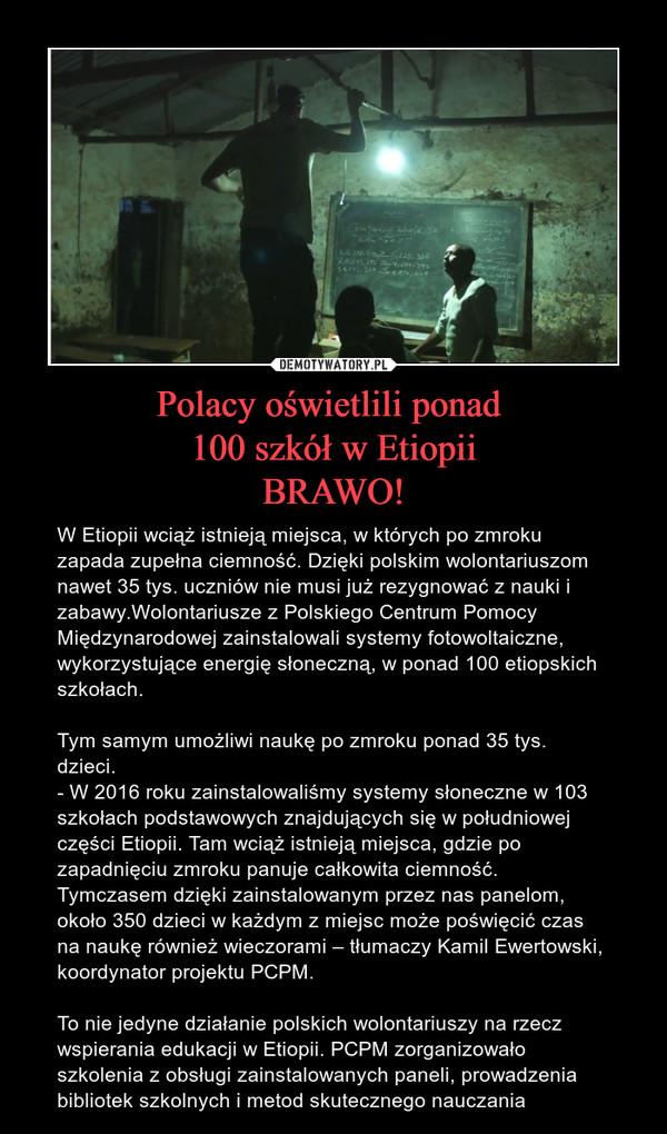 Polacy oświetlili ponad 100 szkół w EtiopiiBRAWO! – W Etiopii wciąż istnieją miejsca, w których po zmroku zapada zupełna ciemność. Dzięki polskim wolontariuszom nawet 35 tys. uczniów nie musi już rezygnować z nauki i zabawy.Wolontariusze z Polskiego Centrum Pomocy Międzynarodowej zainstalowali systemy fotowoltaiczne, wykorzystujące energię słoneczną, w ponad 100 etiopskich szkołach. Tym samym umożliwi naukę po zmroku ponad 35 tys. dzieci.- W 2016 roku zainstalowaliśmy systemy słoneczne w 103 szkołach podstawowych znajdujących się w południowej części Etiopii. Tam wciąż istnieją miejsca, gdzie po zapadnięciu zmroku panuje całkowita ciemność. Tymczasem dzięki zainstalowanym przez nas panelom, około 350 dzieci w każdym z miejsc może poświęcić czas na naukę również wieczorami – tłumaczy Kamil Ewertowski, koordynator projektu PCPM. To nie jedyne działanie polskich wolontariuszy na rzecz wspierania edukacji w Etiopii. PCPM zorganizowało szkolenia z obsługi zainstalowanych paneli, prowadzenia bibliotek szkolnych i metod skutecznego nauczania