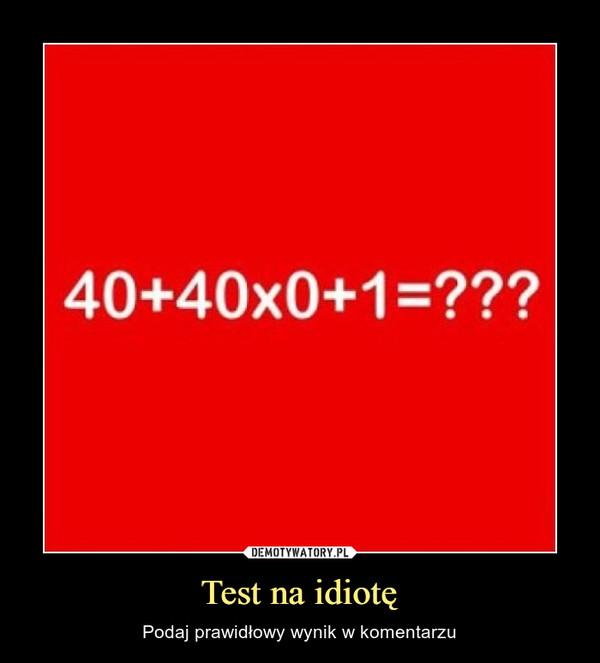 Test na idiotę – Podaj prawidłowy wynik w komentarzu