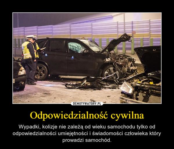 Odpowiedzialność cywilna – Wypadki, kolizje nie zależą od wieku samochodu tylko od odpowiedzialności umiejętności i świadomości człowieka który prowadzi samochód.