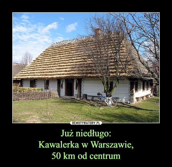 Już niedługo:Kawalerka w Warszawie,50 km od centrum –