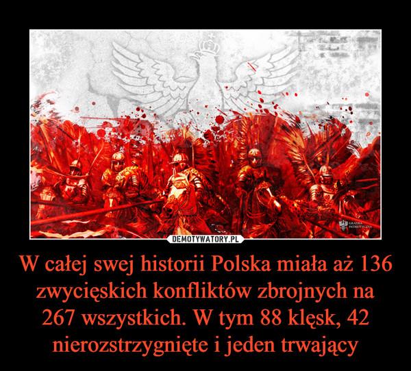 W całej swej historii Polska miała aż 136 zwycięskich konfliktów zbrojnych na 267 wszystkich. W tym 88 klęsk, 42 nierozstrzygnięte i jeden trwający –