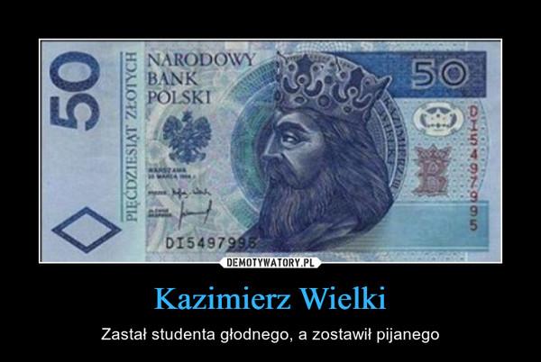 Kazimierz Wielki – Zastał studenta głodnego, a zostawił pijanego