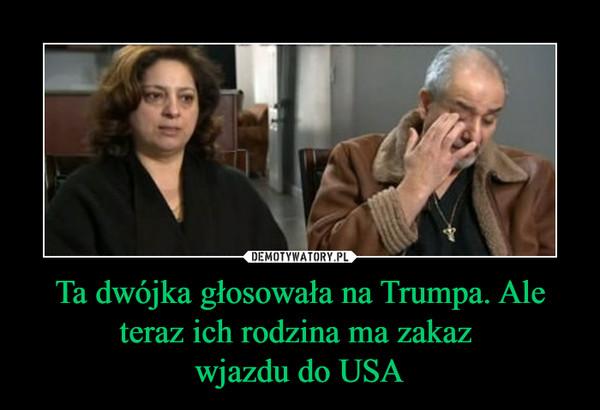 Ta dwójka głosowała na Trumpa. Ale teraz ich rodzina ma zakaz wjazdu do USA –
