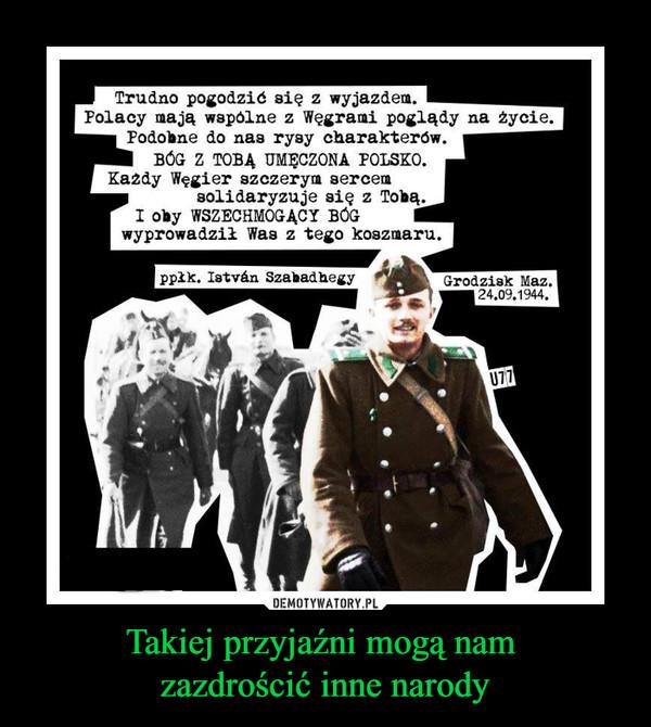 Takiej przyjaźni mogą nam zazdrościć inne narody –  Trudno pogodzić się z wyjazdem. Polacy mają wspólne z Węgrami poglądy na życie. Podobne do nas rysy charakterów. BÓG Z TOBĄ UMĘCZONA POLSKO. Każdy Węgier szczerym sercem solidaryzuje się z Tobą.I oby WSZECHMOGĄCY BÓG wyprowadził Was z tego koszmaru.