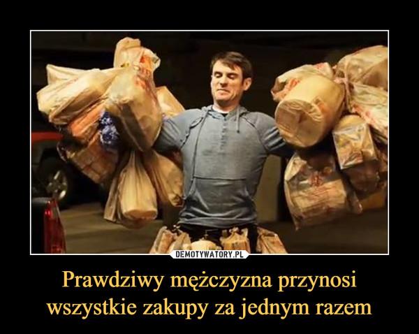 Prawdziwy mężczyzna przynosi wszystkie zakupy za jednym razem –