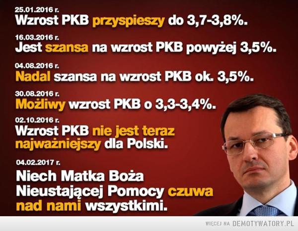 Morawiecki –  Wzrost PKB przyspieszy do 3,7-3,8%.Jest szansa na wzrost PKB powyżej 3,5%.Nadal szansa na wzrost PKB ok. 3,5%.Możliwy wzrost PKB o 3,3-3,4%.Wzrost PKB nie jest teraznajważniejszy dla Polski.Niech Matka BożaNieustającej Pomocy czuwanad nami wszystkimi.