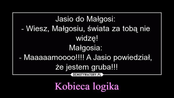 Kobieca logika –  Jasio do Małgosi: - Wiesz, Małgosiu, świata za tobą nie widzę! Małgosia: - Maaaaamoooo!!!! A Jasio powiedział, że jestem gruba!!!