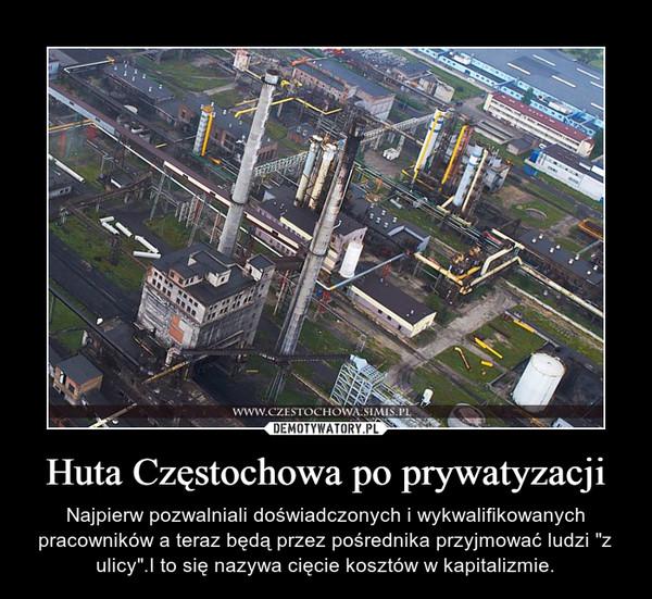 """Huta Częstochowa po prywatyzacji – Najpierw pozwalniali doświadczonych i wykwalifikowanych pracowników a teraz będą przez pośrednika przyjmować ludzi """"z ulicy"""".I to się nazywa cięcie kosztów w kapitalizmie."""
