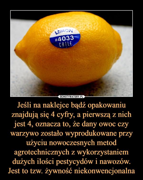Jeśli na naklejce bądź opakowaniu znajdują się 4 cyfry, a pierwszą z nich jest 4, oznacza to, że dany owoc czy warzywo zostało wyprodukowane przy użyciu nowoczesnych metod agrotechnicznych z wykorzystaniem dużych ilości pestycydów i nawozów. Jest to tzw.  –