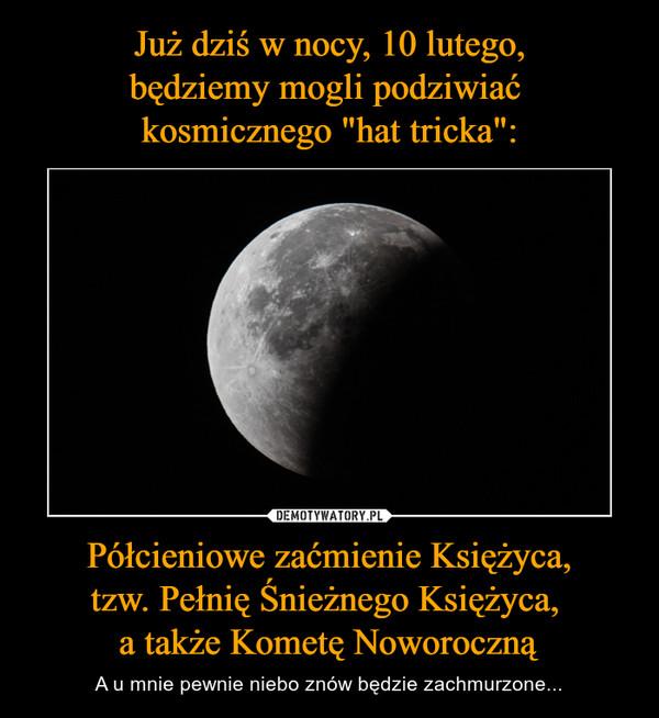 Półcieniowe zaćmienie Księżyca,tzw. Pełnię Śnieżnego Księżyca, a także Kometę Noworoczną – A u mnie pewnie niebo znów będzie zachmurzone...