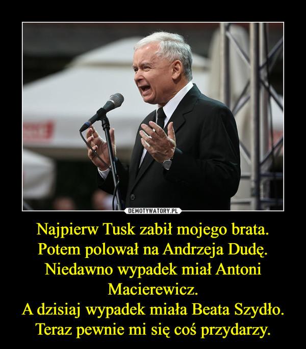 Najpierw Tusk zabił mojego brata.Potem polował na Andrzeja Dudę.Niedawno wypadek miał Antoni Macierewicz.A dzisiaj wypadek miała Beata Szydło.Teraz pewnie mi się coś przydarzy. –