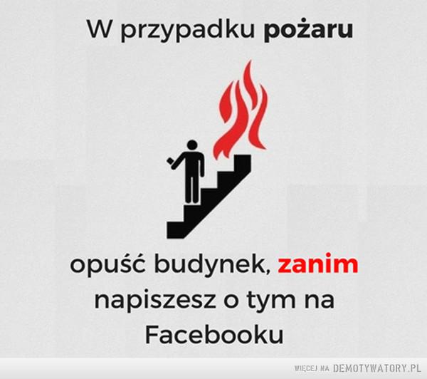 Dobra rada –  W przypadku pożaruopuść budynek, zanimnapiszesz o tym naFacebooku