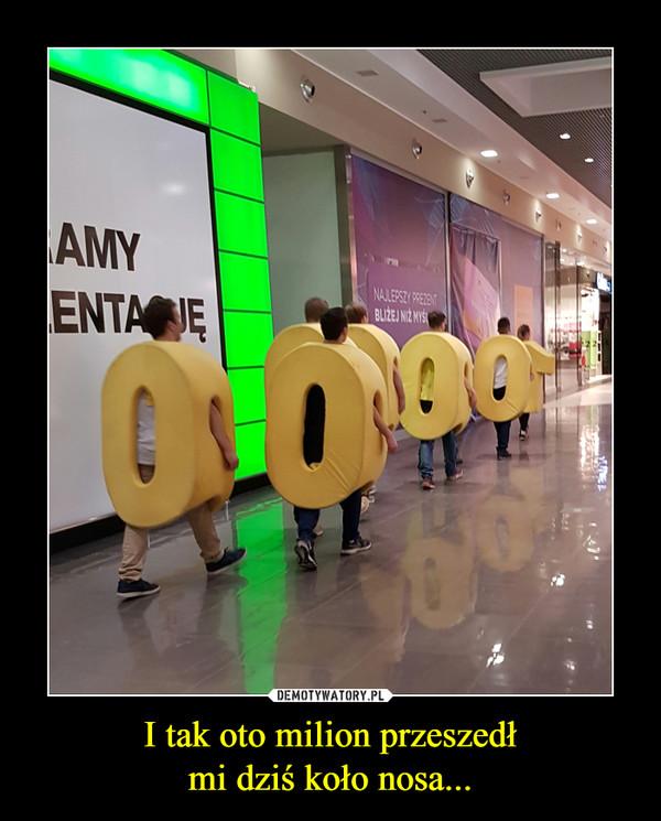 I tak oto milion przeszedłmi dziś koło nosa... –