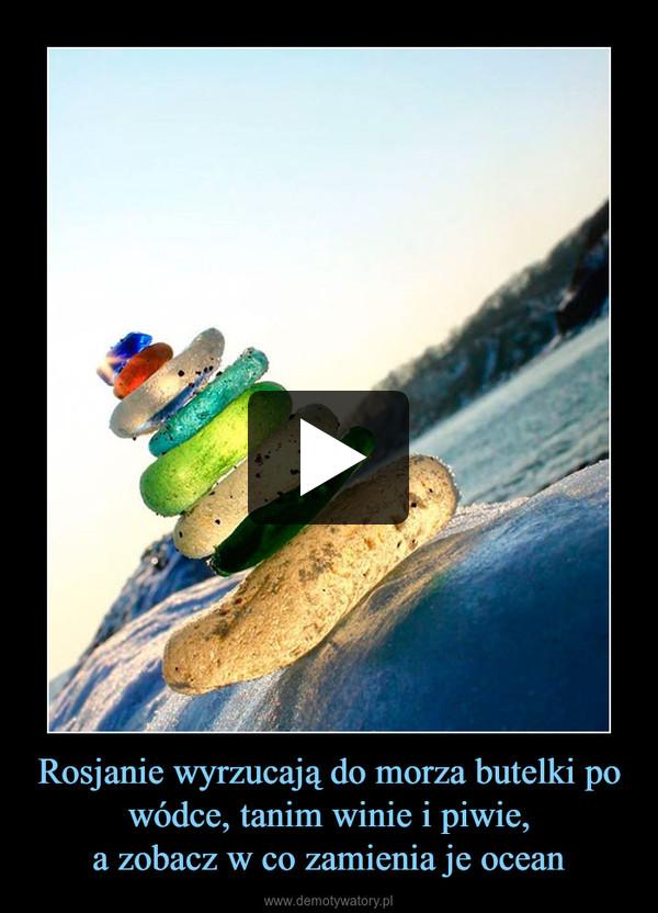 Rosjanie wyrzucają do morza butelki po wódce, tanim winie i piwie,a zobacz w co zamienia je ocean –