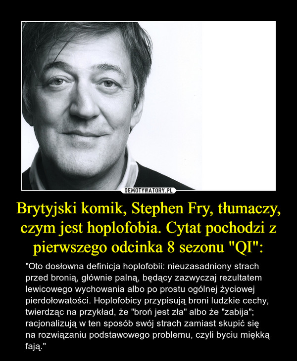 """Brytyjski komik, Stephen Fry, tłumaczy, czym jest hoplofobia. Cytat pochodzi z pierwszego odcinka 8 sezonu """"QI"""": – """"Oto dosłowna definicja hoplofobii: nieuzasadniony strach przed bronią, głównie palną, będący zazwyczaj rezultatem lewicowego wychowania albo po prostu ogólnej życiowej pierdołowatości. Hoplofobicy przypisują broni ludzkie cechy, twierdząc na przykład, że """"broń jest zła"""" albo że """"zabija""""; racjonalizują w ten sposób swój strach zamiast skupić się na rozwiązaniu podstawowego problemu, czyli byciu miękką fają."""""""