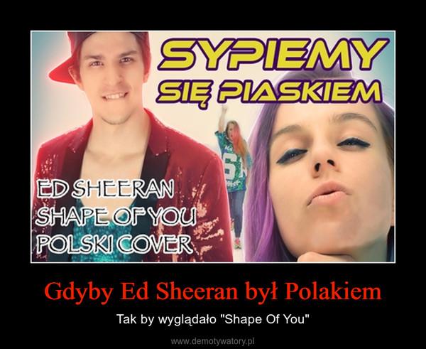 """Gdyby Ed Sheeran był Polakiem – Tak by wyglądało """"Shape Of You"""""""