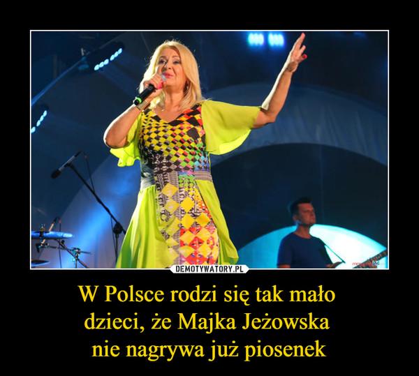 W Polsce rodzi się tak mało dzieci, że Majka Jeżowska nie nagrywa już piosenek –