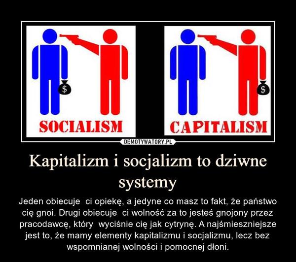 Kapitalizm i socjalizm to dziwne systemy – Jeden obiecuje  ci opiekę, a jedyne co masz to fakt, że państwo cię gnoi. Drugi obiecuje  ci wolność za to jesteś gnojony przez pracodawcę, który  wyciśnie cię jak cytrynę. A najśmieszniejsze jest to, że mamy elementy kapitalizmu i socjalizmu, lecz bez wspomnianej wolności i pomocnej dłoni.