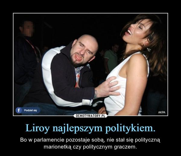 Liroy najlepszym politykiem. – Bo w parlamencie pozostaje sobą, nie stał się polityczną marionetką czy politycznym graczem.