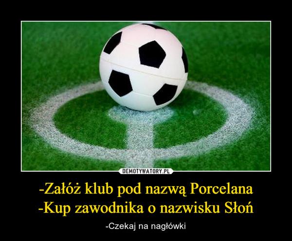 -Załóż klub pod nazwą Porcelana-Kup zawodnika o nazwisku Słoń – -Czekaj na nagłówki