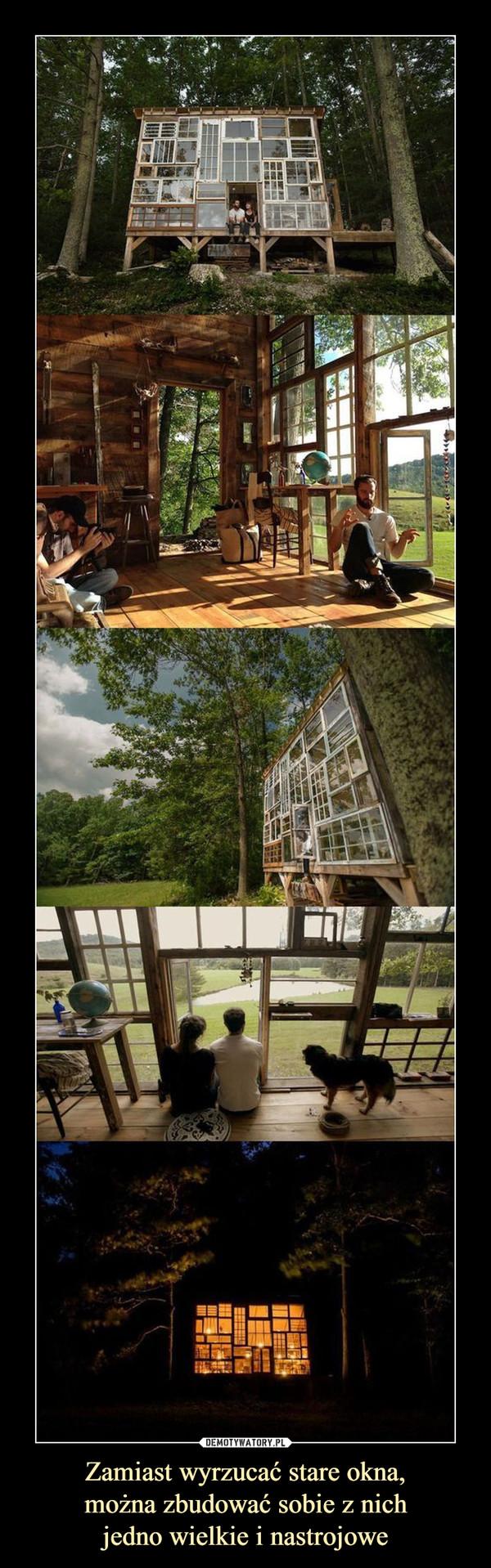 Zamiast wyrzucać stare okna, można zbudować sobie z nich jedno wielkie i nastrojowe –