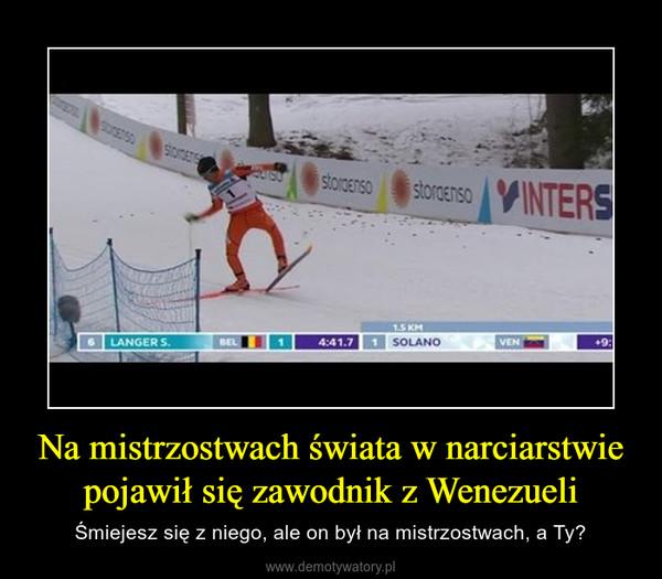 Na mistrzostwach świata w narciarstwie pojawił się zawodnik z Wenezueli – Śmiejesz się z niego, ale on był na mistrzostwach, a Ty?