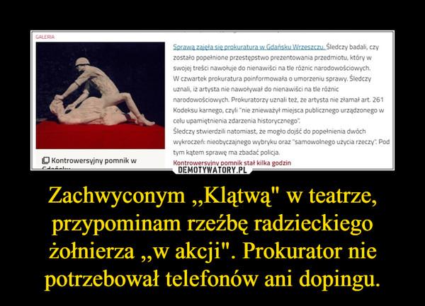 """Zachwyconym ,,Klątwą"""" w teatrze, przypominam rzeźbę radzieckiego żołnierza ,,w akcji"""". Prokurator nie potrzebował telefonów ani dopingu. –"""