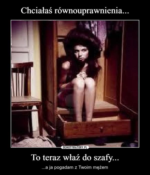 To teraz właź do szafy... – ...a ja pogadam z Twoim mężem