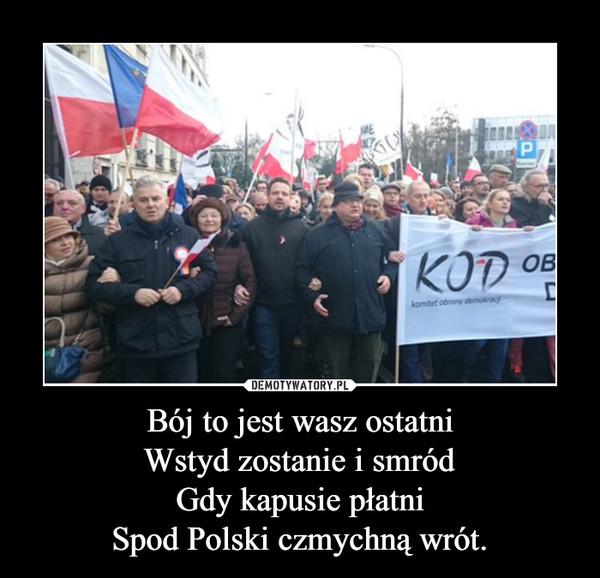 Bój to jest wasz ostatniWstyd zostanie i smródGdy kapusie płatniSpod Polski czmychną wrót. –